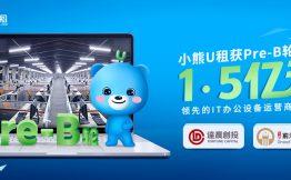 小熊U租完成1.5亿元Pre-B轮融资  加速智慧办公生态布局